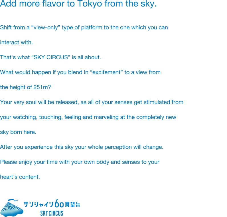 "Add more flavor to Tokyo from the sky. Shift from a ""view-only"" type of platform to the one which you can interact with. That's what ""SKY CIRCUS"" is all about. What would happen if you blend in ""excitement"" to a view from the height of 251m? Your very soul will be released, as all of your senses get stimulated from your watching, touching, feeling and marveling at the completely new sky born here. After you experience this sky your whole perception will change. Please enjoy your time with your own body and senses to your heart's content."